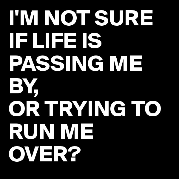 I'M NOT SURE IF LIFE IS PASSING ME BY, OR TRYING TO RUN ME OVER?