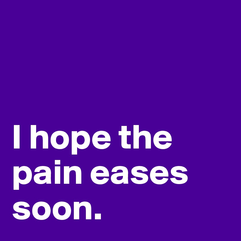 I hope the pain eases soon.