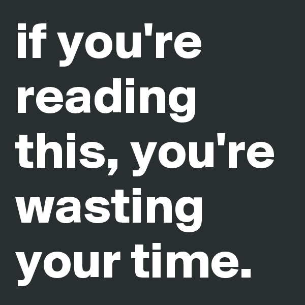 if you're reading this, you're wasting your time.