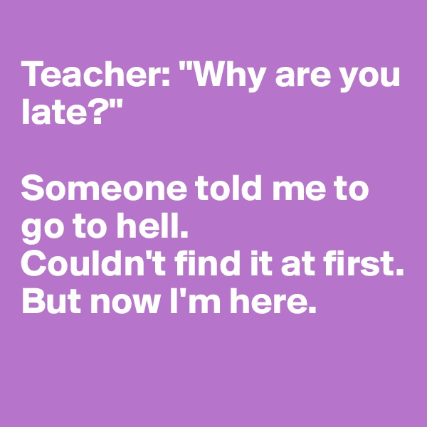 """Teacher: """"Why are you late?""""  Someone told me to go to hell. Couldn't find it at first. But now I'm here."""