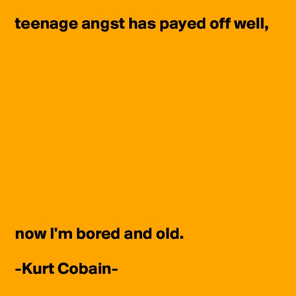 teenage angst has payed off well,            now I'm bored and old.  -Kurt Cobain-