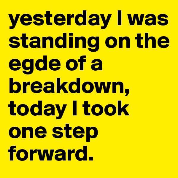 yesterday I was standing on the egde of a breakdown, today I took one step forward.
