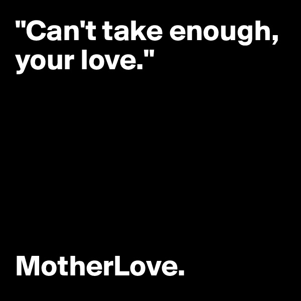 """Can't take enough, your love.""       MotherLove."