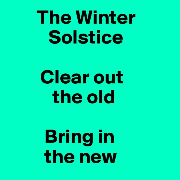 The Winter           Solstice          Clear out            the old           Bring in           the new