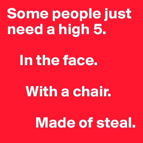 Some people just need a high 5.       In the face.            With a chair.           Made of steal.