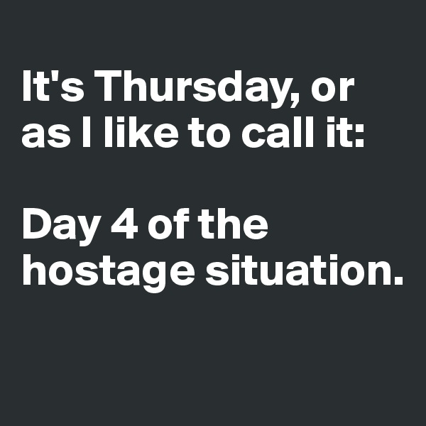 It's Thursday, or as I like to call it:   Day 4 of the hostage situation.