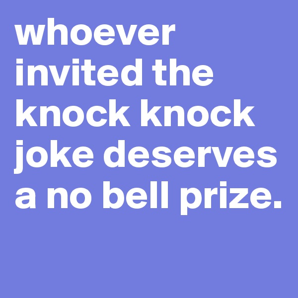 whoever invited the knock knock joke deserves a no bell prize.