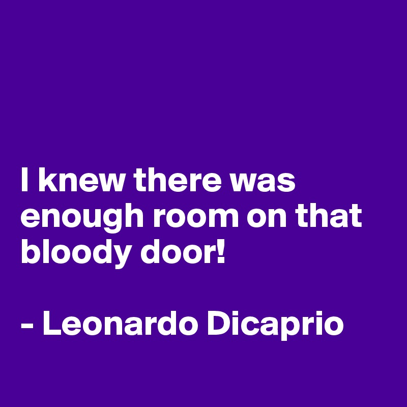 I knew there was  enough room on that bloody door!  - Leonardo Dicaprio