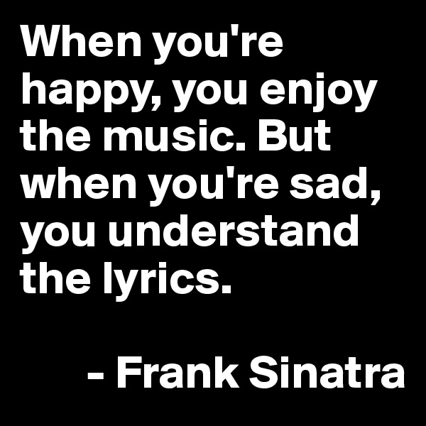 When you're happy, you enjoy the music. But when you're sad, you understand the lyrics.         - Frank Sinatra