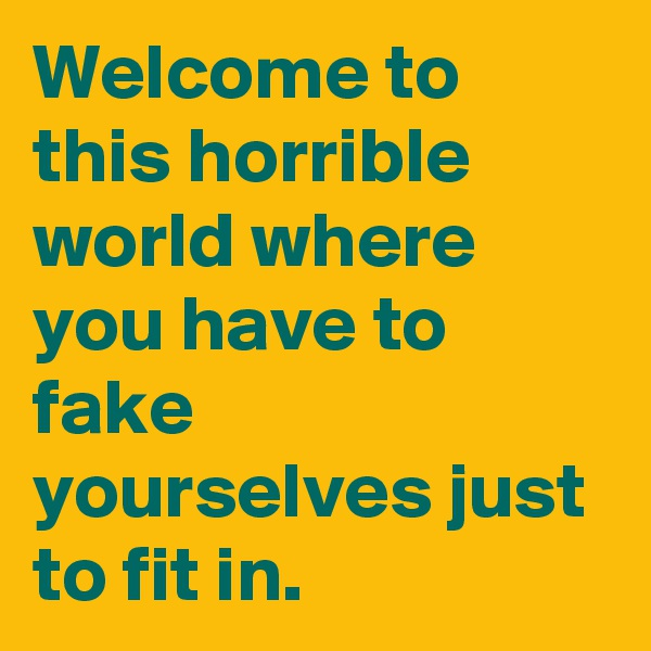 Welcome to this horrible world where you have to fake yourselves just to fit in.