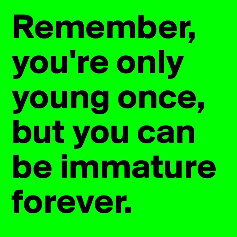Remember, you're only young once, but you can be immature forever.