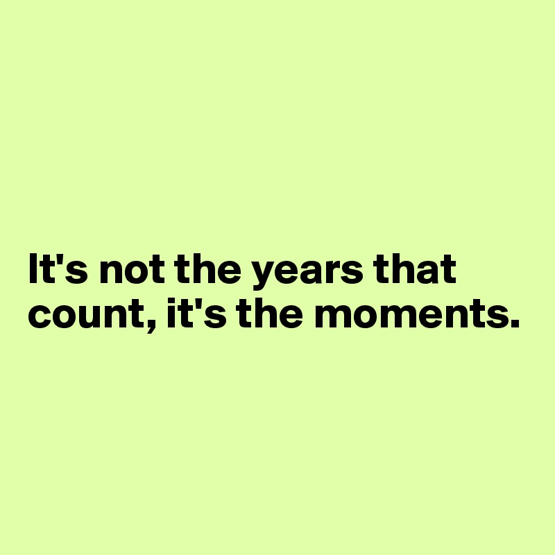 It's not the years that count, it's the moments.