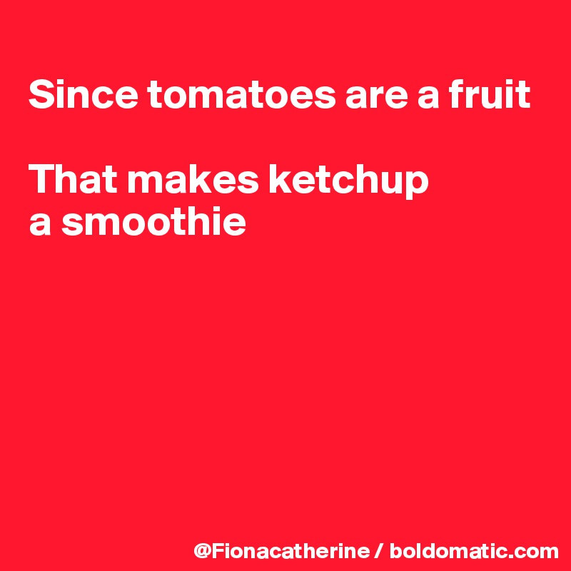 Since tomatoes are a fruit  That makes ketchup  a smoothie
