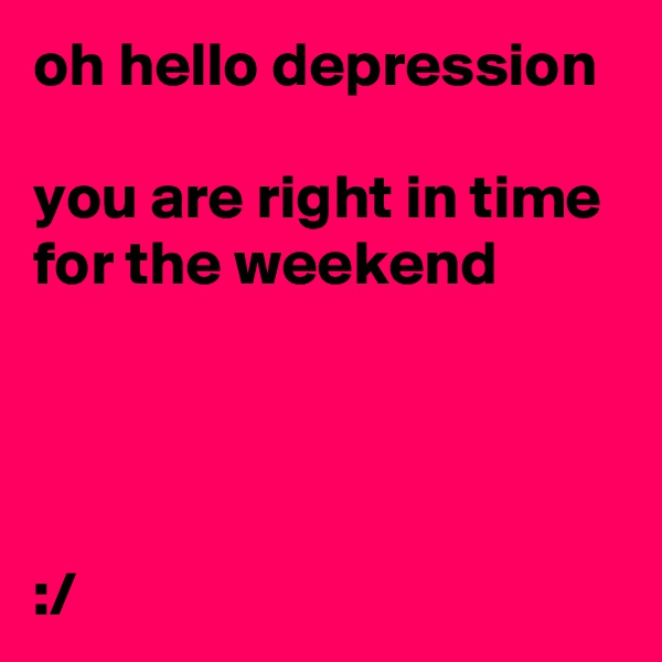 oh hello depression  you are right in time for the weekend     :/