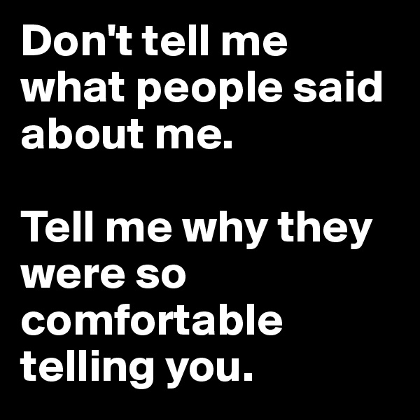 Don't tell me what people said about me.   Tell me why they were so comfortable telling you.