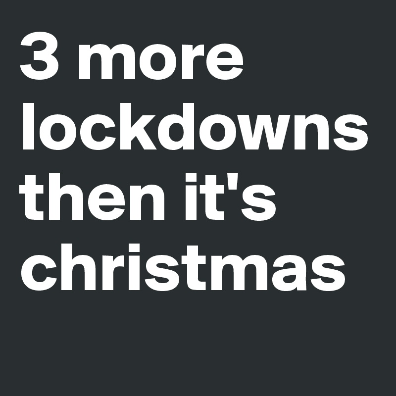 3 more lockdowns then it's christmas
