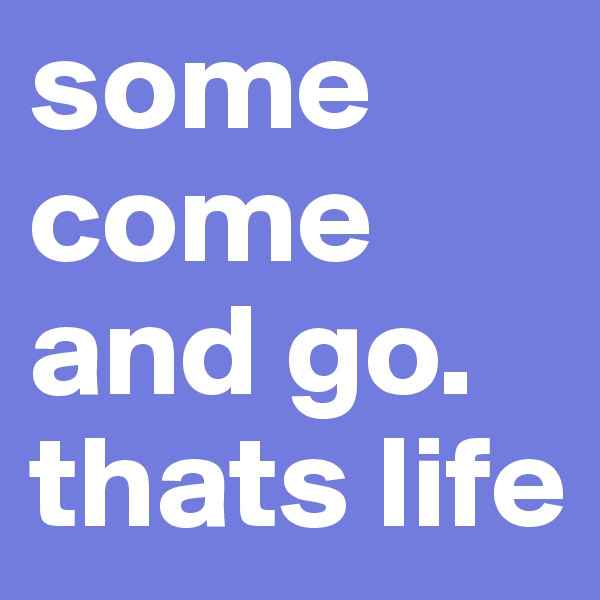 some come and go. thats life
