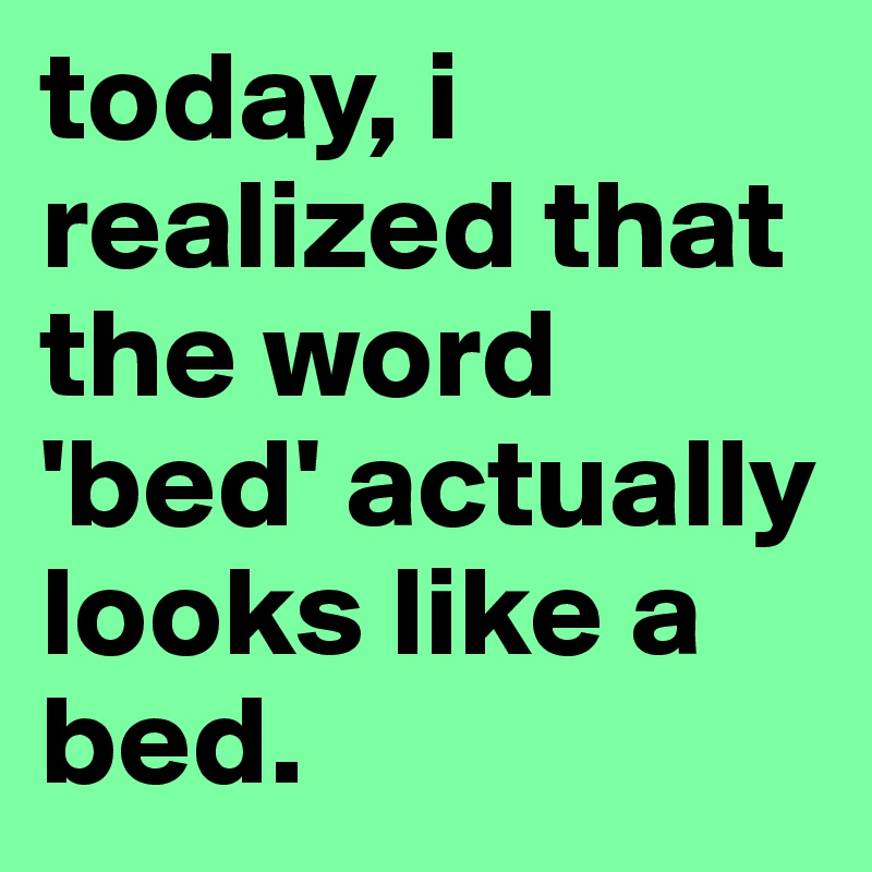 Today I Realized That The Word Bed Actually Looks Like A Bed
