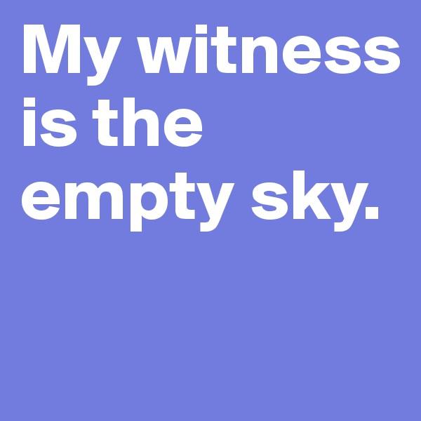 My witness is the  empty sky.