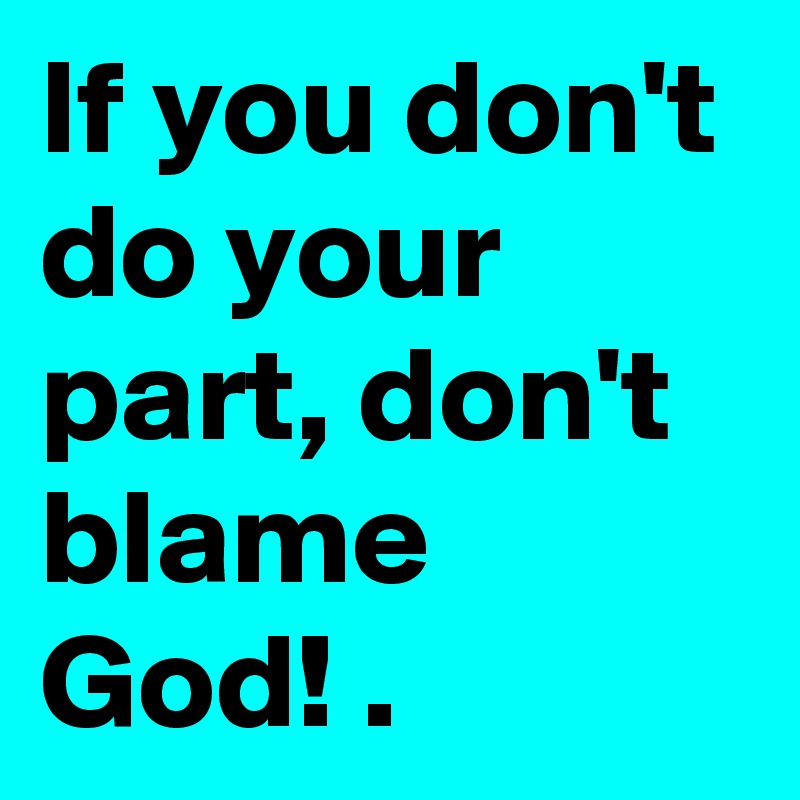 If you don't do your part, don't blame God! .
