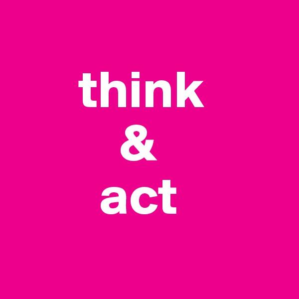 think            &          act