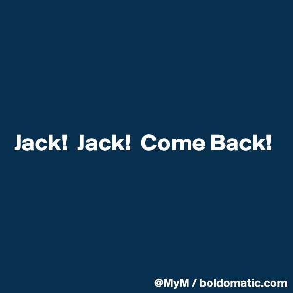 Jack!  Jack!  Come Back!