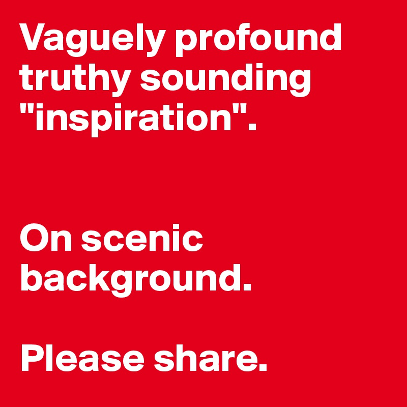 """Vaguely profound truthy sounding """"inspiration"""".   On scenic background.  Please share."""