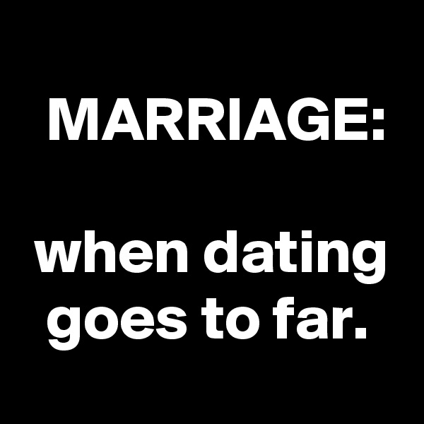 MARRIAGE:   when dating   goes to far.