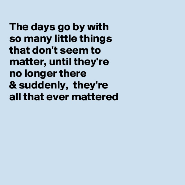 The days go by with so many little things that don't seem to matter, until they're  no longer there  & suddenly,  they're all that ever mattered