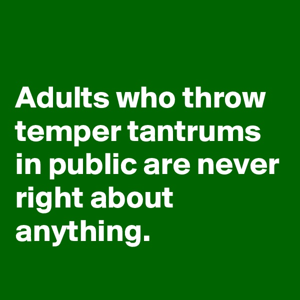 Adults who throw temper tantrums in public are never right about anything.