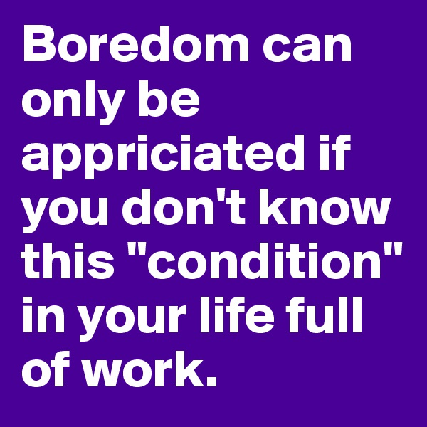 """Boredom can only be appriciated if you don't know this """"condition"""" in your life full of work."""