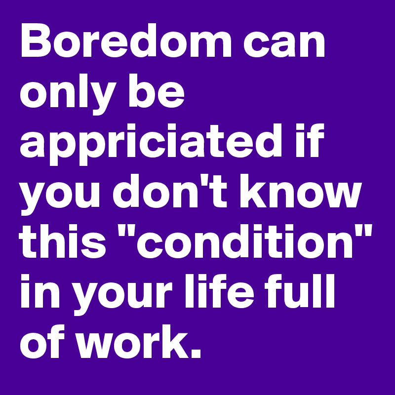 "Boredom can only be appriciated if you don't know this ""condition"" in your life full of work."
