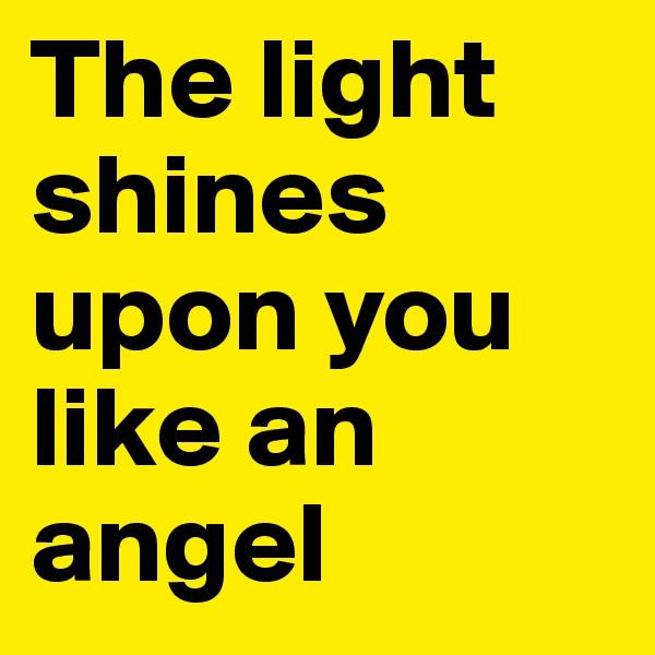 The light shines upon you like an angel