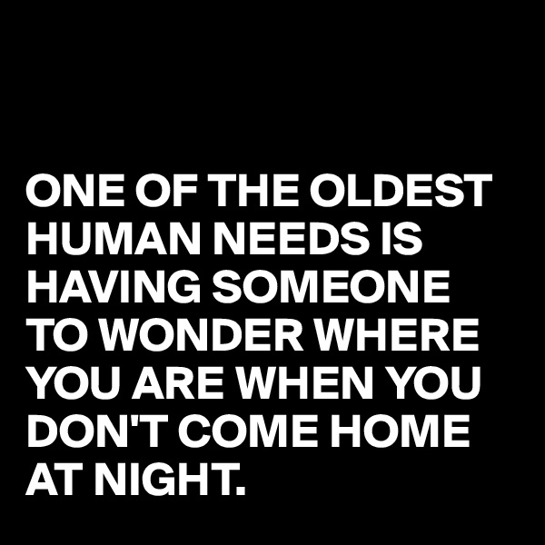 ONE OF THE OLDEST HUMAN NEEDS IS HAVING SOMEONE TO WONDER WHERE YOU ARE WHEN YOU DON'T COME HOME AT NIGHT.