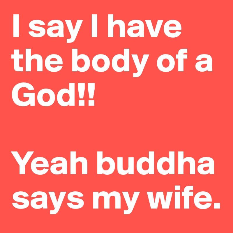 I say I have the body of a God!!  Yeah buddha says my wife.