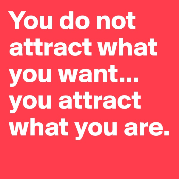 You do not attract what you want... you attract what you are.