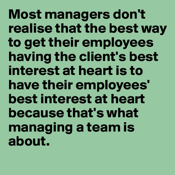 Most managers don't realise that the best way to get their employees having the client's best interest at heart is to have their employees' best interest at heart because that's what managing a team is about.