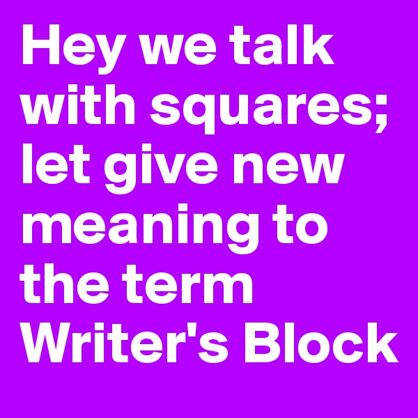 Hey we talk with squares; let give new meaning to the term Writer's Block