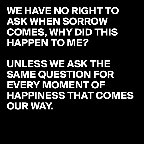 WE HAVE NO RIGHT TO ASK WHEN SORROW COMES, WHY DID THIS HAPPEN TO ME?  UNLESS WE ASK THE SAME QUESTION FOR EVERY MOMENT OF HAPPINESS THAT COMES OUR WAY.