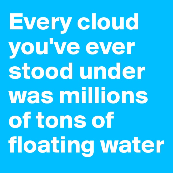 Every cloud you've ever stood under was millions of tons of floating water