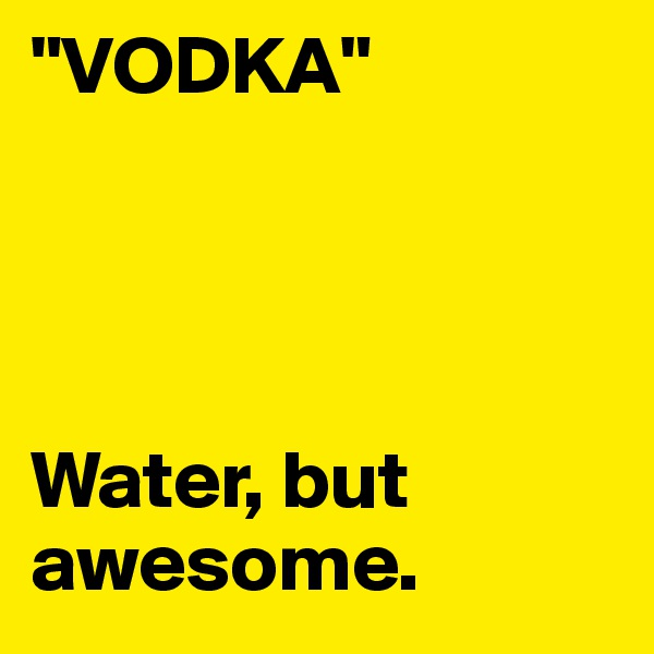 """""""VODKA""""     Water, but awesome."""