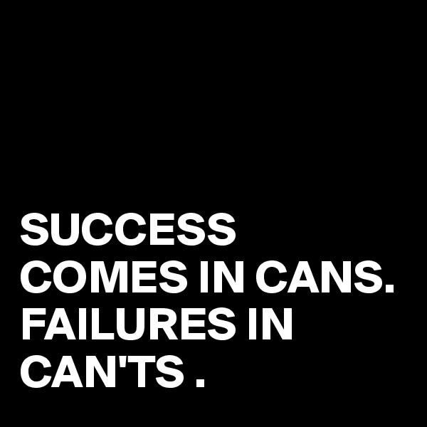 SUCCESS COMES IN CANS. FAILURES IN CAN'TS .