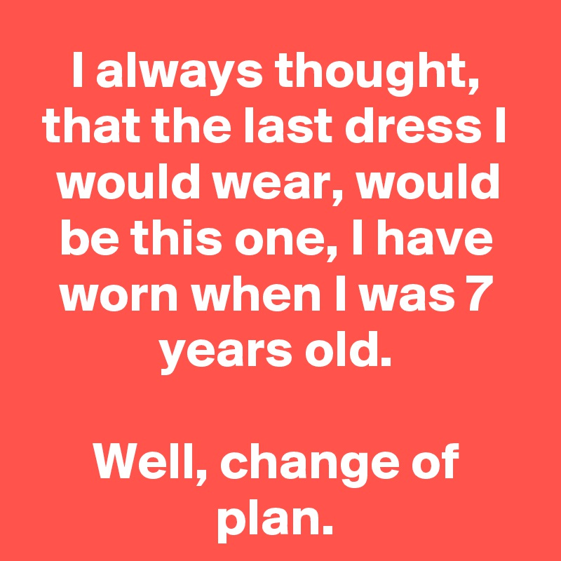 I always thought, that the last dress I would wear, would be this one, I have worn when I was 7 years old.  Well, change of plan.