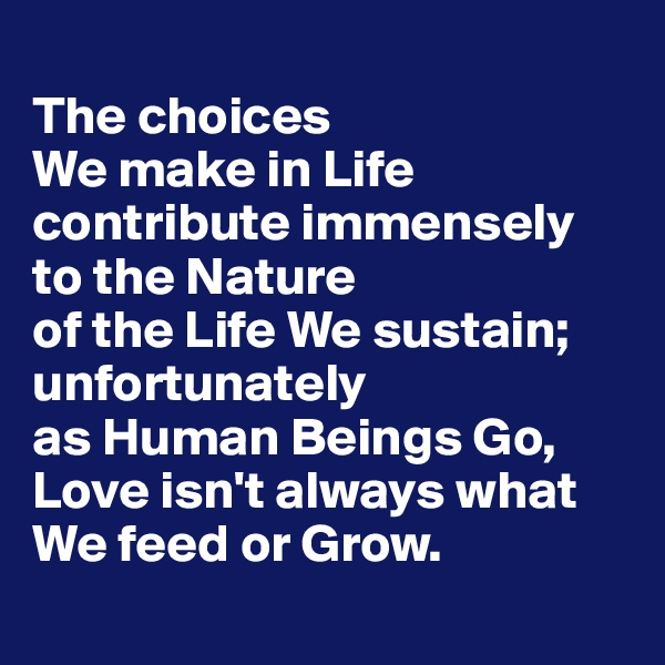 The choices  We make in Life contribute immensely to the Nature  of the Life We sustain; unfortunately  as Human Beings Go, Love isn't always what We feed or Grow.