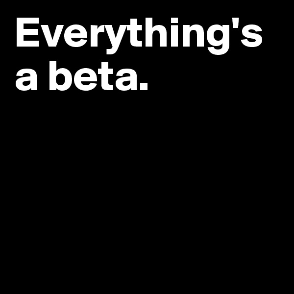 Everything's a beta.