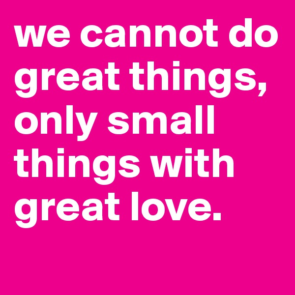 we cannot do great things, only small things with great love.