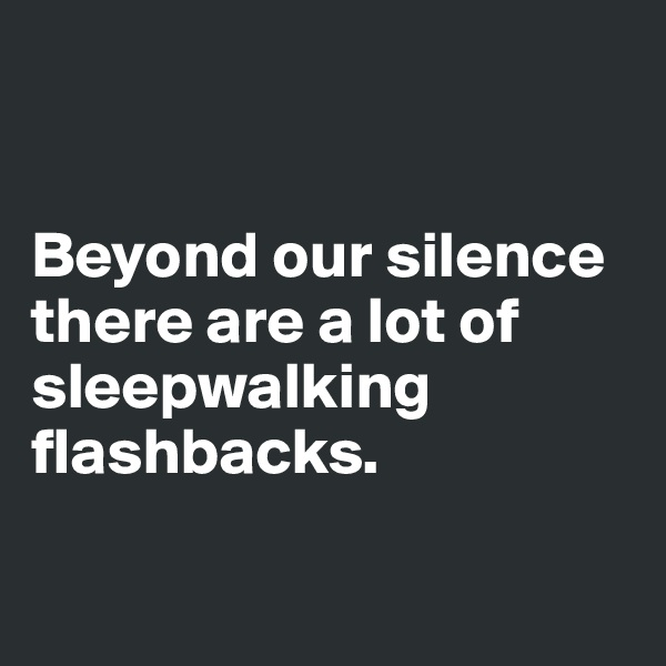Beyond our silence there are a lot of sleepwalking flashbacks.