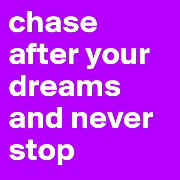 chase after your dreams and never stop