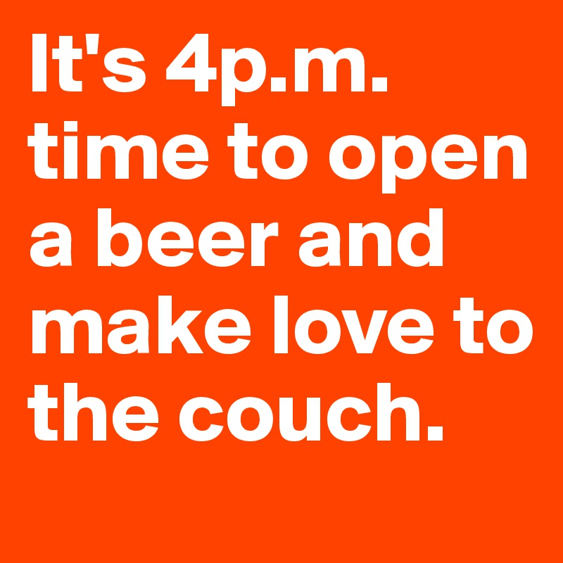 It's 4p.m. time to open a beer and make love to the couch.
