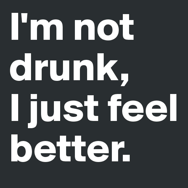 I'm not drunk,  I just feel better.
